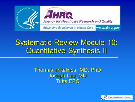 Systematic Review Module 10: Quantitative Synthesis II Thomas Trikalinos, MD, PhD Joseph Lau, MD Tufts EPC.