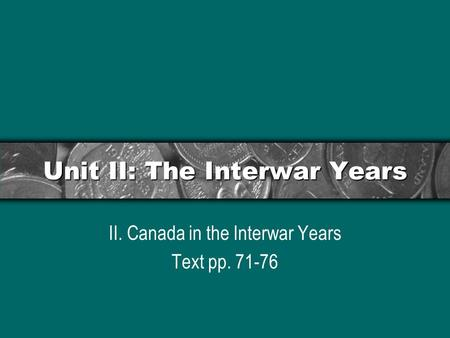 Unit II: The Interwar Years II. Canada in the Interwar Years Text pp. 71-76.