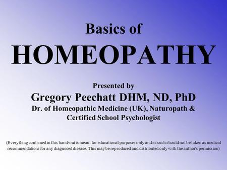 Basics of HOMEOPATHY Presented by Gregory Peechatt DHM, ND, PhD Dr. of Homeopathic Medicine (UK), Naturopath & Certified School Psychologist (Everything.
