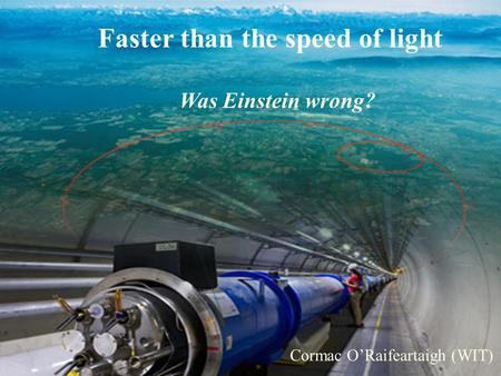 The Big Bang, the LHC and the God Particle Cormac ORaifeartaigh (WIT) Faster than the speed of light Was Einstein wrong? Cormac ORaifeartaigh (WIT)