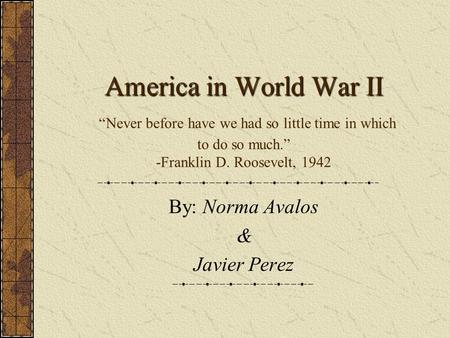 America in World War II America in World War II Never before have we had so little time in which to do so much. -Franklin D. Roosevelt, 1942 By: Norma.