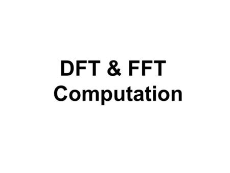 DFT & FFT Computation. Why DFT ? The two reasons : – It allows us to determine the frequency content of a signal (Spectral Analysis) – Perform frequency.