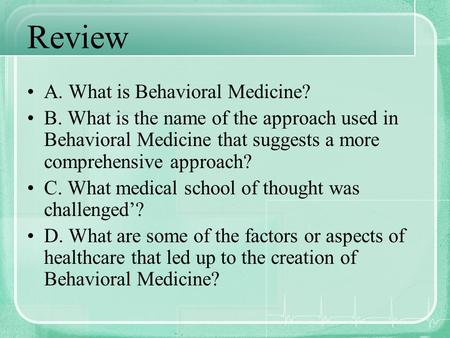 Review A. What is Behavioral Medicine? B. What is the name of the approach used in Behavioral Medicine that suggests a more comprehensive approach? C.