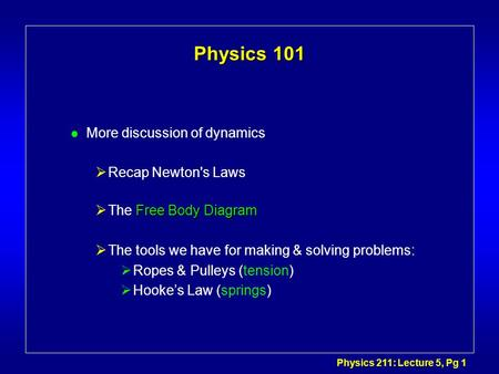 Physics 211: Lecture 5, Pg 1 Physics 101 l More discussion of dynamics Recap Newton's Laws Free Body Diagram The Free Body Diagram The tools we have for.