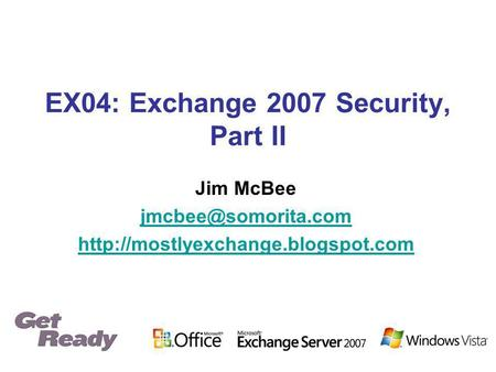 EX04: Exchange 2007 Security, Part II Jim McBee
