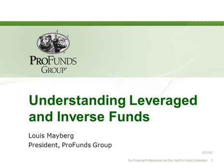For Financial Professional Use Only: Not For Public Distribution 1 Understanding Leveraged and Inverse Funds Louis Mayberg President, ProFunds Group 10-01692.