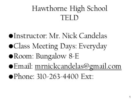 1 Hawthorne High School TELD Instructor: Mr. Nick Candelas Class Meeting Days: Everyday Room: Bungalow 8-E   Phone: 310-263-4400.