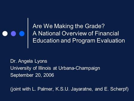 Are We Making the Grade? A National Overview of Financial Education and Program Evaluation Dr. Angela Lyons University of Illinois at Urbana-Champaign.