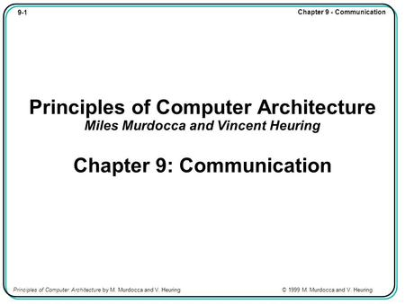 9-1 Chapter 9 - Communication Principles of Computer Architecture by M. Murdocca and V. Heuring © 1999 M. Murdocca and V. Heuring Principles of Computer.