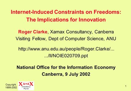 Copyright, 1999-2002 1 Internet-Induced Constraints on Freedoms: The Implications for Innovation Roger Clarke, Xamax Consultancy, Canberra Visiting Fellow,