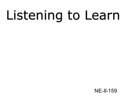 Listening to Learn NE-II-159. Learning Objectives Become aware of how we listen Explore good listening as a communication skill Practice the skills of.
