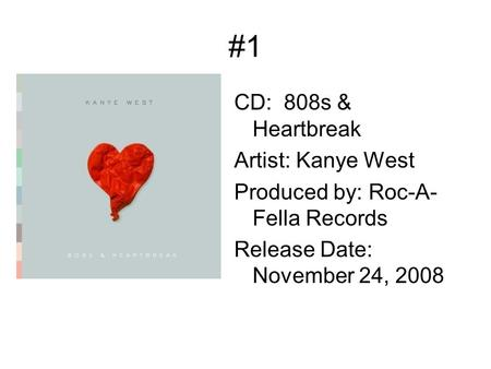 #1 CD: 808s & Heartbreak Artist: Kanye West Produced by: Roc-A- Fella Records Release Date: November 24, 2008.