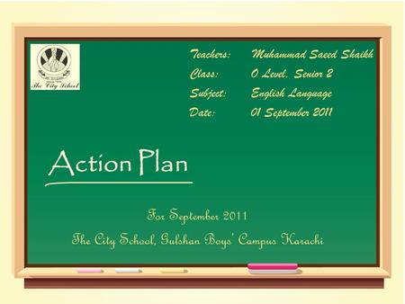 Action Plan Teachers:Muhammad Saeed Shaikh Class:O Level, Senior 2 Subject:English Language Date:01 September 2011 For September 2011 The City School,
