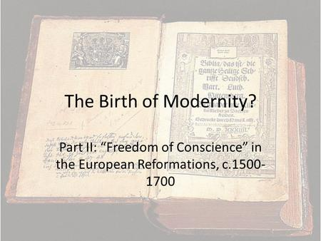 The Birth of Modernity? Part II: Freedom of Conscience in the European Reformations, c.1500- 1700.