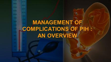 MANAGEMENT OF COMPLICATIONS OF PIH : AN OVERVIEW.