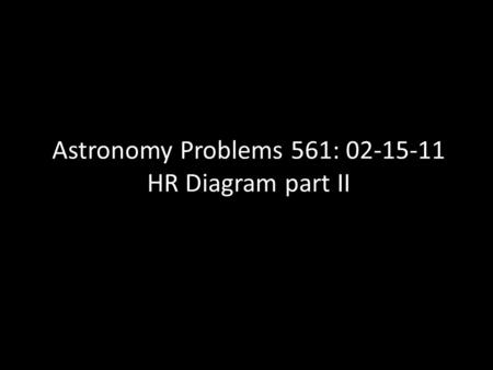 Astronomy Problems 561: 02-15-11 HR Diagram part II.