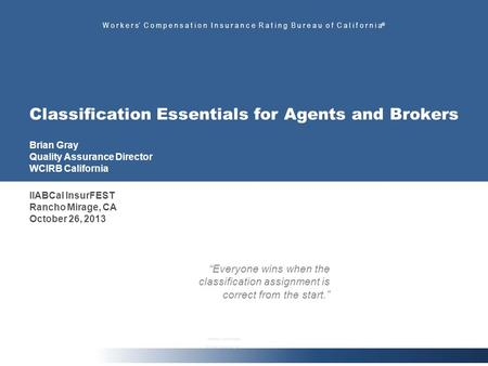 W o r k e r s C o m p e n s a t i o n I n s u r a n c e R a t i n g B u r e a u o f C a l i f o r n i a ® Classification Essentials for Agents and Brokers.