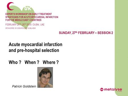 SUNDAY, 27 th FEBRUARY – SESSION 2 Acute myocardial infarction and pre-hospital selection Who ? When ? Where ? Patrick Goldstein EXPERTS WORKSHOP ON EARLY.