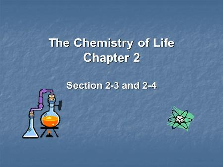 The Chemistry of Life Chapter 2 Section 2-3 and 2-4.
