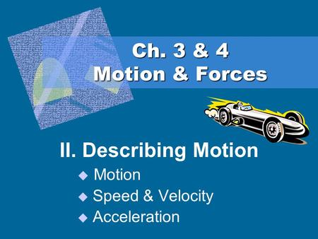 Ch. 3 & 4 Motion & Forces II. Describing Motion Motion Speed & Velocity Acceleration.