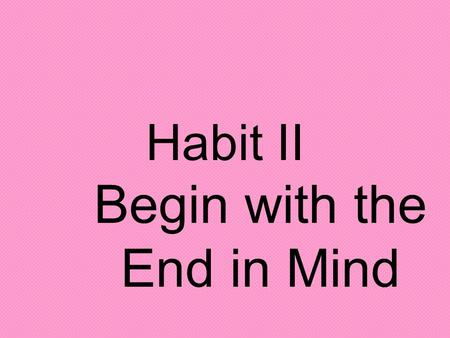 Habit II Begin with the End in Mind. Personal Mission Statement A personal mission statement is like a personal motto that states what your life is about.