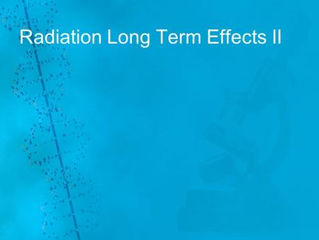 Radiation Long Term Effects II. Substantial animal data are available to describe fairly completely the effects of relatively high doses of radiation.
