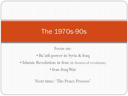Focus on: Baath power in Syria & Iraq Islamic Revolution in Iran (& theories of revolution) Iran-Iraq War Next time: The Peace Process The 1970s-90s.
