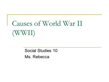 Causes of World War II (WWII) Social Studies 10 Ms. Rebecca.