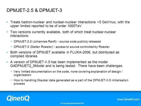 Www.QinetiQ.com © Copyright QinetiQ limited 2007 1 DPMJET-2.5 & DPMJET-3 Treats hadron-nuclear and nuclear-nuclear interactions >5 GeV/nuc, with the upper.