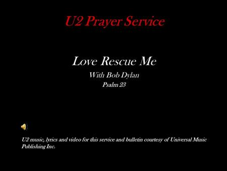 U2 Prayer Service Love Rescue Me With Bob Dylan Psalm 23 U2 music, lyrics and video for this service and bulletin courtesy of Universal Music Publishing.