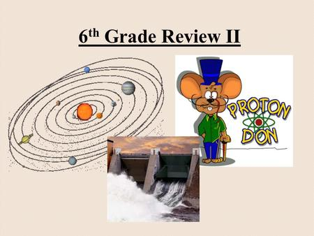 6 th Grade Review II. Atoms Atoms are the building blocks of matter. An electron is negative and orbits the nucleus. A proton is positive and is inside.