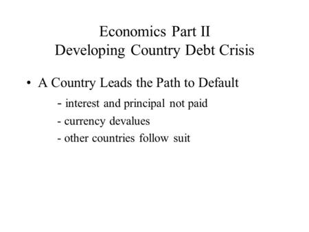 Economics Part II Developing Country Debt Crisis A Country Leads the Path to Default - interest and principal not paid - currency devalues - other countries.