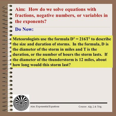 Aim: How do we solve equations with fractions, negative numbers, or variables in the exponents? Do Now: Meteorologists use the formula D3 = 216T2 to describe.