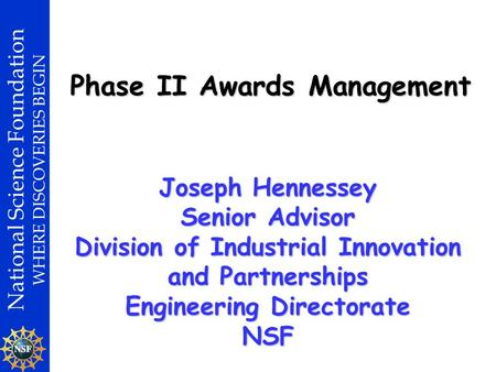 National Science Foundation WHERE DISCOVERIES BEGIN Phase II Awards Management Joseph Hennessey Senior Advisor Division of Industrial Innovation and Partnerships.