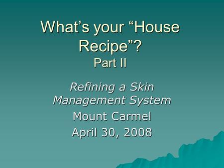 Whats your House Recipe? Part II Refining a Skin Management System Mount Carmel April 30, 2008.