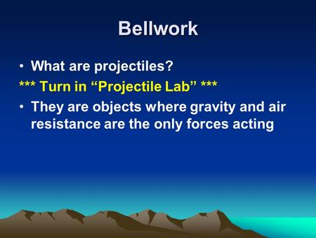 Bellwork What are projectiles? *** Turn in Projectile Lab *** They are objects where gravity and air resistance are the only forces acting.