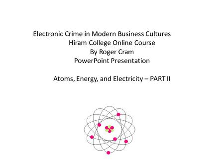 Electronic Crime in Modern Business Cultures Hiram College Online Course By Roger Cram PowerPoint Presentation Atoms, Energy, and Electricity – PART II.