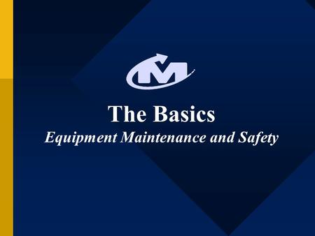 The Basics Equipment Maintenance and Safety. Take Care of Your Equipment and It Will Take Care of You! Makes the job easier for the operator Cleaner facility.