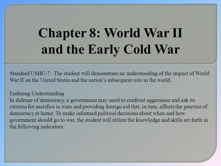 Chapter 8: World War II and the Early Cold War Standard USHC-7:The student will demonstrate an understanding of the impact of World War II on the United.