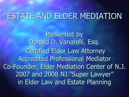ESTATE AND ELDER MEDIATION Presented by Donald D. Vanarelli, Esq. Certified Elder Law Attorney Accredited Professional Mediator Co-Founder, Elder Mediation.