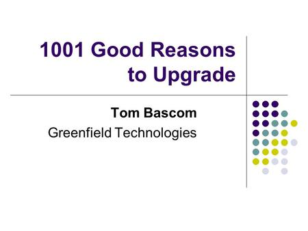 1001 Good Reasons to Upgrade Tom Bascom Greenfield Technologies.