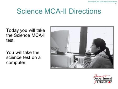 1 Science MCA-II Test Monitor Directions Science MCA-II Directions Today you will take the Science MCA-II test. You will take the science test on a computer.