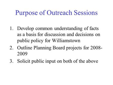 Purpose of Outreach Sessions 1.Develop common understanding of facts as a basis for discussion and decisions on public policy for Williamstown 2.Outline.