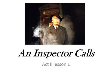 An Inspector Calls Act II lesson 1. 1. Who is who in this scene from Act 1? Label the characters and describe them each in 3 words. 2. Find the quotation.