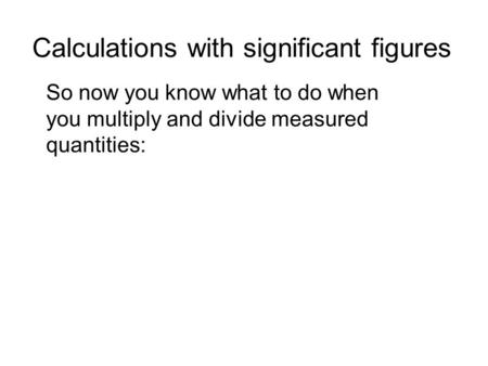 Calculations with significant figures So now you know what to do when you multiply and divide measured quantities: