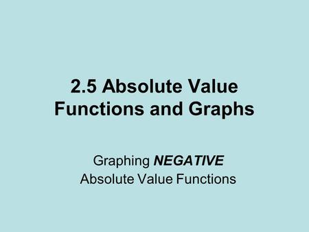 2.5 Absolute Value Functions and Graphs Graphing NEGATIVE Absolute Value Functions.