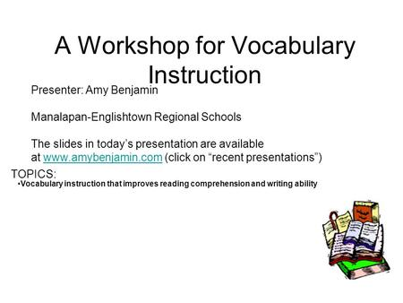A Workshop for Vocabulary Instruction Presenter: Amy Benjamin Manalapan-Englishtown Regional Schools The slides in todays presentation are available at.