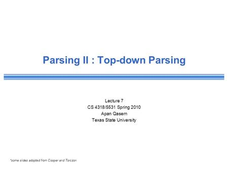 Parsing II : Top-down Parsing Lecture 7 CS 4318/5531 Spring 2010 Apan Qasem Texas State University *some slides adopted from Cooper and Torczon.