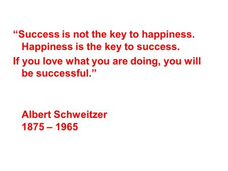 Success is not the key to happiness. Happiness is the key to success. If you love what you are doing, you will be successful. Albert Schweitzer 1875 –