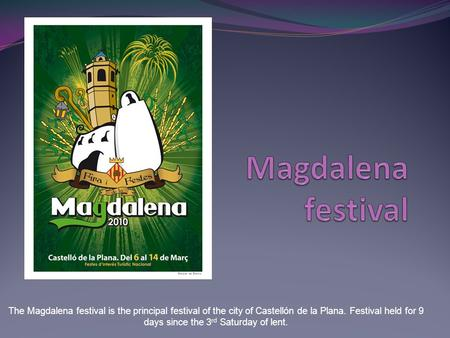 The Magdalena festival is the principal festival of the city of Castellón de la Plana. Festival held for 9 days since the 3 rd Saturday of lent.